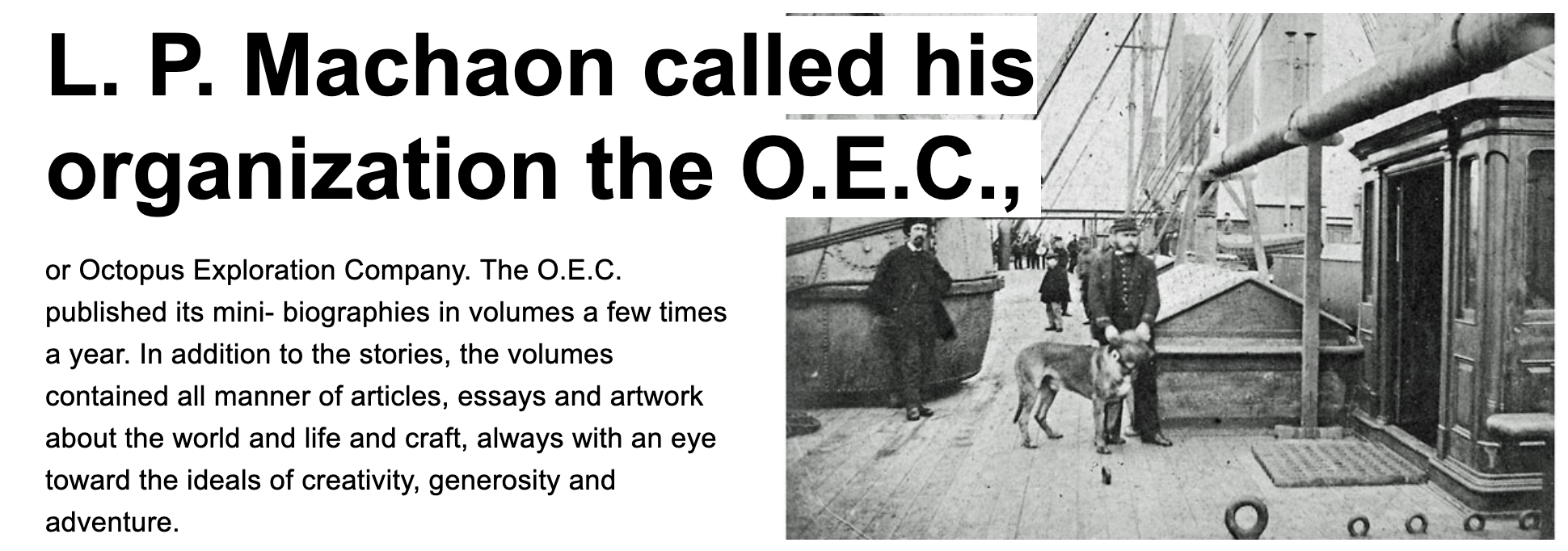 L. P. Machaon called his organization the O.E.C., or Octopus Exploration Company. The O.E.C. published its mini- biographies in volumes a few times a year. In addition to the stories, the volumes contained all manner of articles, essays and artwork about the world and life and craft, always with an eye toward the ideals of creativity, generosity and adventure.