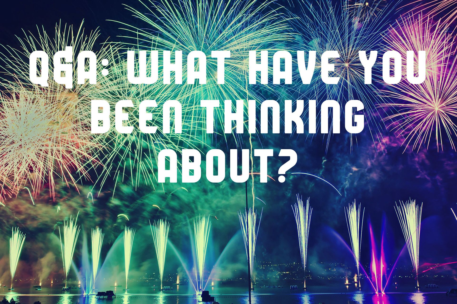 2020 Q&A: What Have You Been Thinking About?