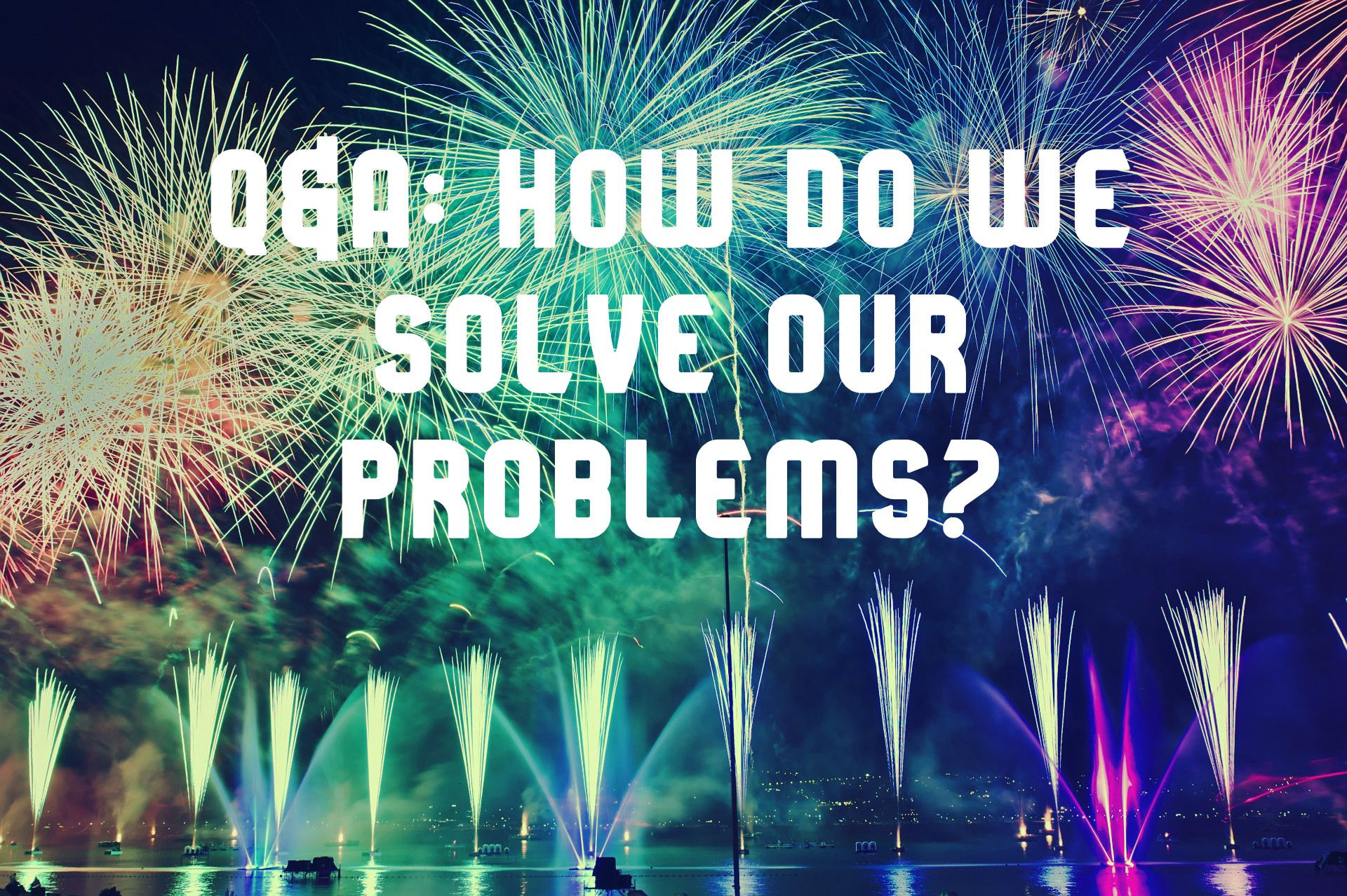 2020 Q&A: How Do We Solve Our Problems?
